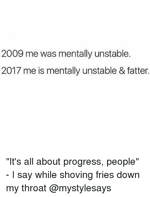 """Girl Memes, Down, and All: 2009 me was mentally unstable.  2017 me is mentally unstable & fatter. """"It's all about progress, people"""" - I say while shoving fries down my throat @mystylesays"""