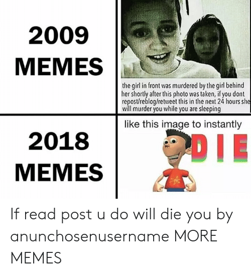 Dank, Memes, and Taken: 2009  MEMES  the gil in front was murdered by the girl behind  her shortly afterthis photo was taken, if you dont  repost/reblog/retweet this in the next 24 hours she  will murder you while you are sleeping  like this image to instantly  2018  MEMES If read post u do will die you by anunchosenusername MORE MEMES