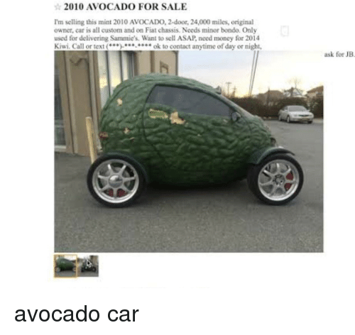 Money, Avocado, and Fiat: 2010 AVOCADO FOR SALE  I'm selling this mint 2010 AVOCADO, 2-door, 24,000 miles, original  owner, car is all custom and on Fiat chassis. Needs minor bondo. Only  used for delivering Sammie's. Want to sell ASAP, nced money for 2014  Kiwi. Call or textok to contact anytime of day or night,  ask for JB