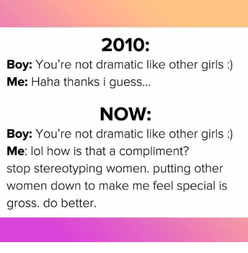 Girls, Lol, and Guess: 2010:  Boy: You're not dramatic like other girls :)  Me: Haha thanks i guess  NOW:  Boy: You're not dramatic like other girls:  Me: lol how is that a compliment?  stop stereotyping women. putting other  women down to make me feel special is  gross. do better.