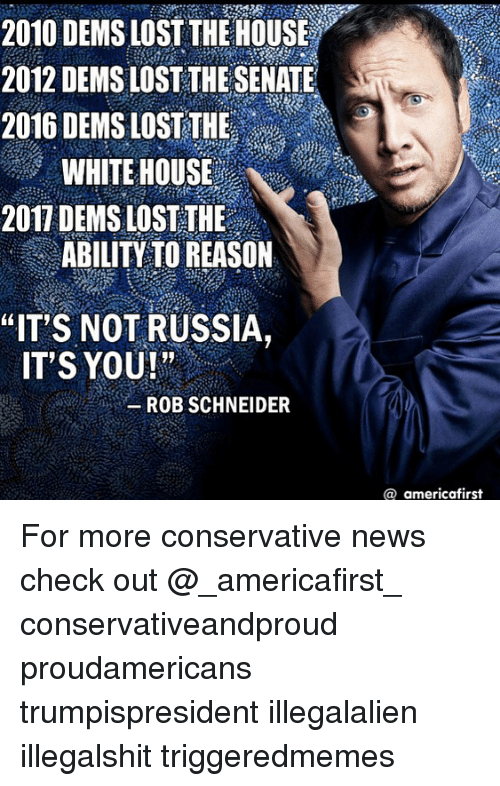 "Memes, News, and White House: 2010 DEMS LOST THEHOUSE  2012 DEMS LOST THE SENATE  2016 DEMS LOST THE  WHITE HOUSE  2017 DEMS LOST THE  ABILITY TO REASON  ""IT S NOT RUSSIA,  IT'S YOU ! "" ..  -ROB SCHNEIDER  @ americafirst For more conservative news check out @_americafirst_ conservativeandproud proudamericans trumpispresident illegalalien illegalshit triggeredmemes �"
