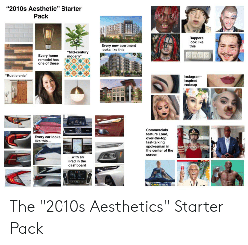 "Instagram, Ipad, and Makeup: ""2010s Aesthetic"" Starter  59  Pack  Rappers  look like  this  Every new apartment  looks like this  ""Mid-century  modern""  Every home  remodel has  one of thes  ""Rustic-chic""  Instagram-  inspired  makeup  Commercials  feature Loud,  over-the-top  fast-talking  spokesman in  the center of the  screen  Every car lookS  like this  ...with an  iPad in the  dashboard  CARMax The ""2010s Aesthetics"" Starter Pack"