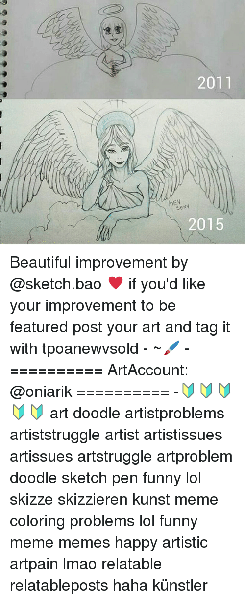 Beautiful, Funny, and Lmao: 2011  hEV  SEXY  2015 Beautiful improvement by @sketch.bao ♥ if you'd like your improvement to be featured post your art and tag it with tpoanewvsold - ~🖌 - ========== ArtAccount: @oniarik ========== -🔰🔰🔰🔰🔰 art doodle artistproblems artiststruggle artist artistissues artissues artstruggle artproblem doodle sketch pen funny lol skizze skizzieren kunst meme coloring problems lol funny meme memes happy artistic artpain lmao relatable relatableposts haha künstler