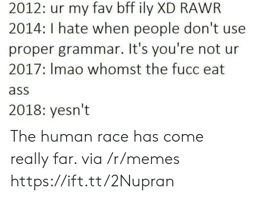 Ass, Memes, and Race: 2012: ur my fav bff ily XD RAWR  2014: I hate when people don't use  proper grammar. It's you're not ur  2017: Imao whomst the fucc eat  ass  2018: yesn't The human race has come really far. via /r/memes https://ift.tt/2Nupran