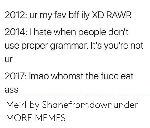 Ass, Dank, and Memes: 2012: ur my fav bff ily XD RAWR  2014: I hate when people don't  use proper grammar. It's you're not  ur  2017: Imao whomst the fucc eat  ass Meirl by Shanefromdownunder MORE MEMES