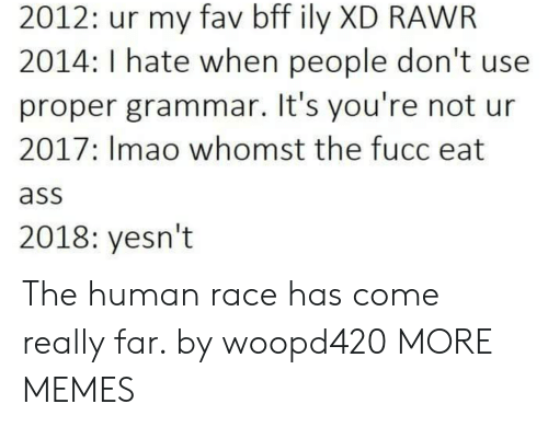 Ass, Dank, and Memes: 2012: ur my fav bff ily XD RAWR  2014: I hate when people don't use  proper grammar. It's you're not ur  2017: Imao whomst the fucc eat  ass  2018: yesn't The human race has come really far. by woopd420 MORE MEMES