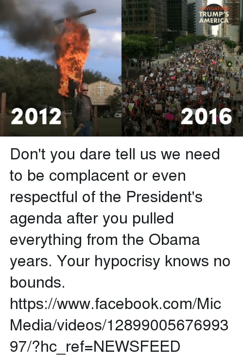 Memes, Hypocrisy, and Amerie: 2012  WIGAT  TRUMP S  AMERI  2016 Don't you dare tell us we need to be complacent or even respectful of the President's agenda after you pulled everything from the Obama years.  Your hypocrisy knows no bounds.    https://www.facebook.com/MicMedia/videos/1289900567699397/?hc_ref=NEWSFEED