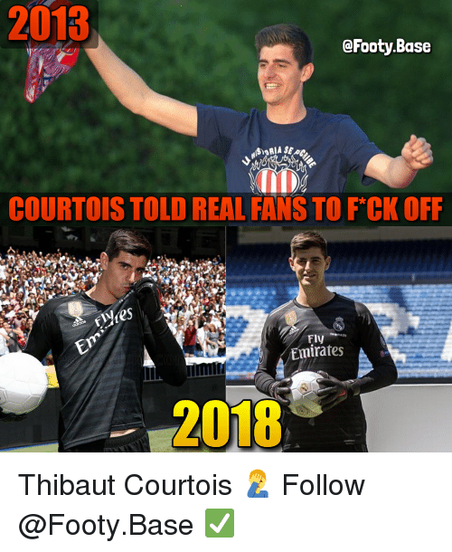 Memes, Emirates, and 🤖: 2013  @Footy.Base  COURTOIS TOLD REAL FANS TO FCK OFF  2s  Fly  Emirates  2018 Thibaut Courtois 🤦‍♂️ Follow @Footy.Base ✅