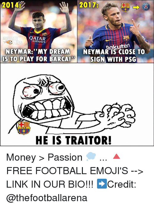 """Football, Memes, and Money: 2014:  20178  QATAR  AIRWAYS  Rakuten  NEYMAR: """"MY DREAM NEYMAR IS CLOSE TO  09  IS TO PLAY FOR BARCA!  SIGN WITH PSG  HE IS TRAITOR! Money > Passion 💭 ... 🔺FREE FOOTBALL EMOJI'S --> LINK IN OUR BIO!!! ➡️Credit: @thefootballarena"""