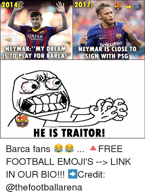 """Football, Memes, and Neymar: 2014:  20178  QATAR  AIRWAYS  Rakuten  NEYMAR: """"MY DREAM NEYMAR IS CLOSE TO  09  IS TO PLAY FOR BARCA!  SIGN WITH PSG  HE IS TRAITOR! Barca fans 😂😂 ... 🔺FREE FOOTBALL EMOJI'S --> LINK IN OUR BIO!!! ➡️Credit: @thefootballarena"""