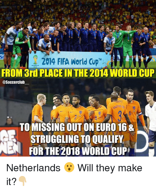 Fifa, Memes, and Euro: 2014 FIFA World Cup  FROM 3rd PLACE IN THE 2014 WORLD CUP  @Soccerclub  TO MISSING OUT ON EURO 168  STRUGGLING TO QUALIFY  NEN FOR THE 2018 WORLD CUP L Netherlands 😮 Will they make it?👇🏼