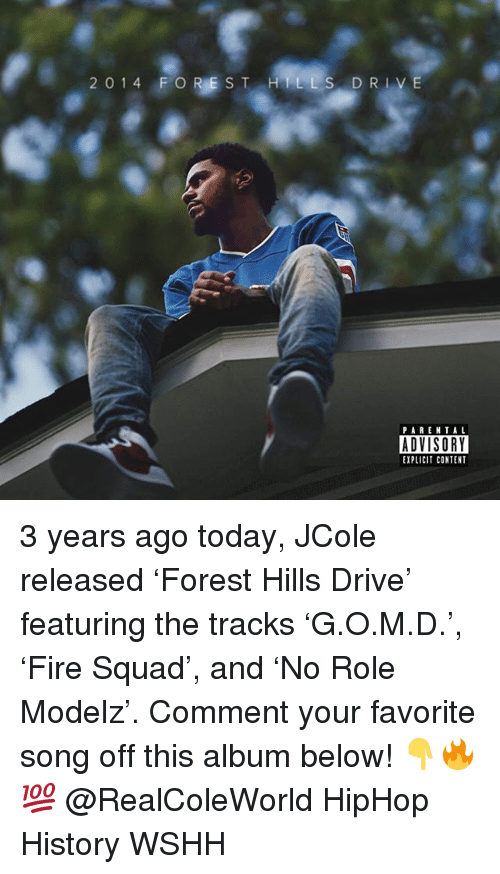 Memes, Squad, and Wshh: 2014 FO RESTHILLS DRIVE  ADVISORY  EXPLICIT CONTENT 3 years ago today, JCole released 'Forest Hills Drive' featuring the tracks 'G.O.M.D.', 'Fire Squad', and 'No Role Modelz'. Comment your favorite song off this album below! 👇🔥💯 @RealColeWorld HipHop History WSHH