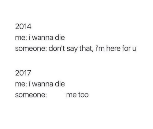 For, Me Too, and I Wanna Die: 2014  me: i wanna die  someone: don't say that, i'm here for u  2017  me: I wanna die  someone:  me too