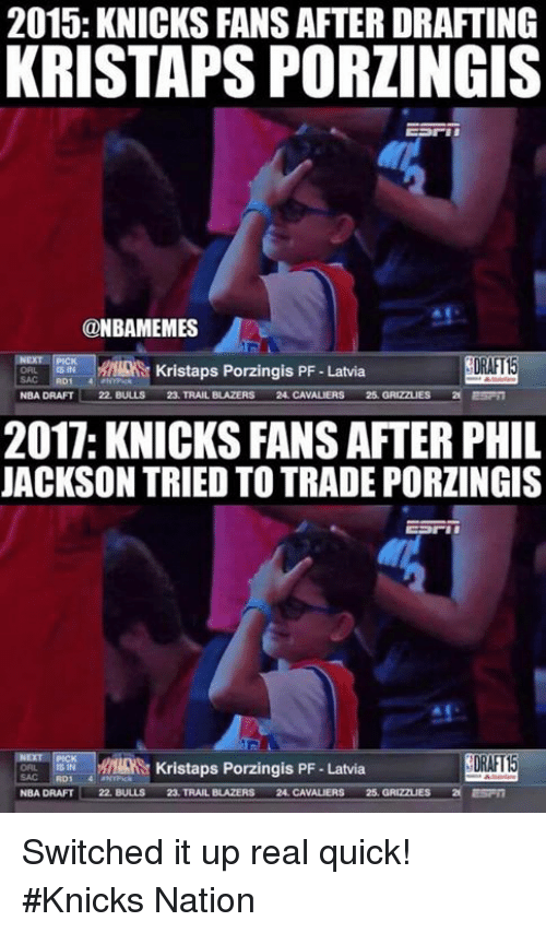 Memphis Grizzlies, New York Knicks, and Kristaps Porzingis: 2015: KNICKS FANS AFTER DRAFTING  KRISTAPS PORLINGIS  @NBAMEMES  DRAFT15  Kristaps Porzingis PF Latvia  22, BULLS  25, TRAILBLAZER  24, CAVALIERS  25, GRIZZLIES  NBA DRAFT  2017: KNICKSFANSAFTER PHIL  JACKSON TRIED TO TRADE PORZINGIS  DRAFT  Kristaps Porzingis PF -Latvia  22, BULLS  23 TRAILBLAZERS  24. CAVALIERS  25. GRIZZLIES  NBA DRAFT Switched it up real quick! #Knicks Nation