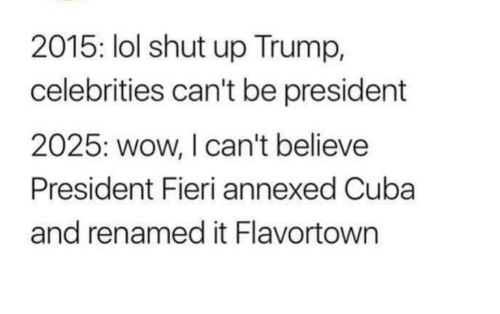 Lol, Shut Up, and Wow: 2015: lol shut up Trump,  celebrities can't be president  2025: wow, I can't believe  President Fieri annexed Cuba  and renamed it Flavortown
