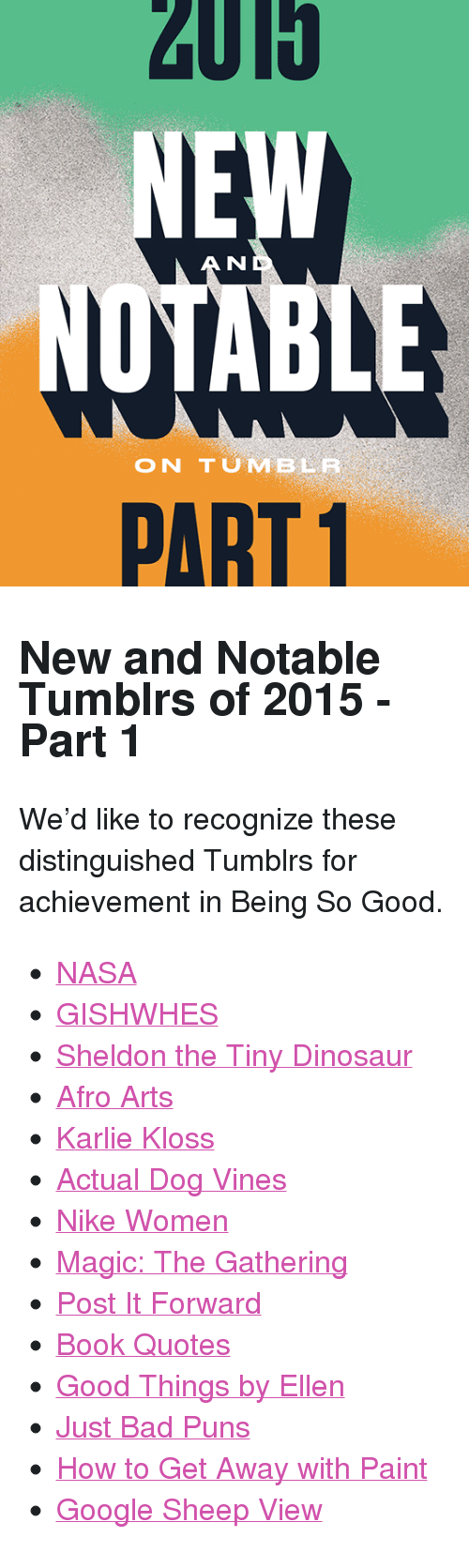 """Bad, Dinosaur, and Google: 2015  NU  ON TUMBLE  PART 1 <h2>New and Notable Tumblrs of 2015 - Part 1</h2><p>We&rsquo;d like to recognize these distinguished Tumblrs for achievement in Being So Good.<br/></p><ul><li><a href=""""http://nasa.tumblr.com"""">NASA</a></li>  <li><a href=""""http://officialgishwhes.tumblr.com"""">GISHWHES</a></li>  <li><a href=""""http://sheldontinydino.tumblr.com"""">Sheldon the Tiny Dinosaur</a></li>  <li><a href=""""http://afro-arts.tumblr.com"""">Afro Arts</a></li>  <li><a href=""""http://karliekloss.tumblr.com"""">Karlie Kloss</a></li>  <li><a href=""""http://actualdogvines.tumblr.com"""">Actual Dog Vines</a></li>  <li><a href=""""http://nikewomen.tumblr.com"""">Nike Women</a></li>  <li><a href=""""http://wizardsmagic.tumblr.com"""">Magic: The Gathering</a></li>  <li><a href=""""http://postitforward.tumblr.com"""">Post It Forward</a></li>  <li><a href=""""http://booksqouted.tumblr.com"""">Book Quotes</a></li>  <li><a href=""""http://goodthingsellen.tumblr.com"""">Good Things by Ellen</a></li>  <li><a href=""""http://justbadpuns.tumblr.com"""">Just Bad Puns</a></li>  <li><a href=""""http://howtogetawaywithpaint.tumblr.com"""">How to Get Away with Paint</a></li>  <li><a href=""""http://googlesheepview.tumblr.com"""">Google Sheep View</a></li> </ul>"""