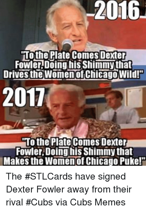 Chicago, Mlb, and Cubs: 2016  2016  To the Plate Comes Dexter  Fowler Doing his Sliimmythat  Drivesthe Women OfChicago Wild!  2011  To the Plate Comes Dexter  Fowler Doing his Shimmy that  Makes the Women of Chicago Puke! The #STLCards have signed Dexter Fowler away from their rival #Cubs  via Cubs Memes