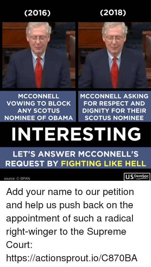 Obama, Respect, and Supreme: (2016)  (2018)  MCCONNELL  VOWING TO BLOCK  ANY SCOTUS  NOMINEE OF OBAMA  MCCONNELL ASKING  FOR RESPECT AND  DIGNITY FOR THEIR  SCOTUS NOMINEE  INTERESTING  LET'S ANSWER MCCONNELL'S  REQUEST BY FIGHTING LIKE HELL  US DemSoc  source: C-SPAN Add your name to our petition and help us push back on the appointment of such a radical right-winger to the Supreme Court: https://actionsprout.io/C870BA