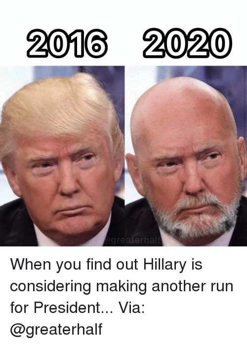 Memes, Run, and 🤖: 2016 2020  greaterhalf When you find out Hillary is considering making another run for President... Via: @greaterhalf