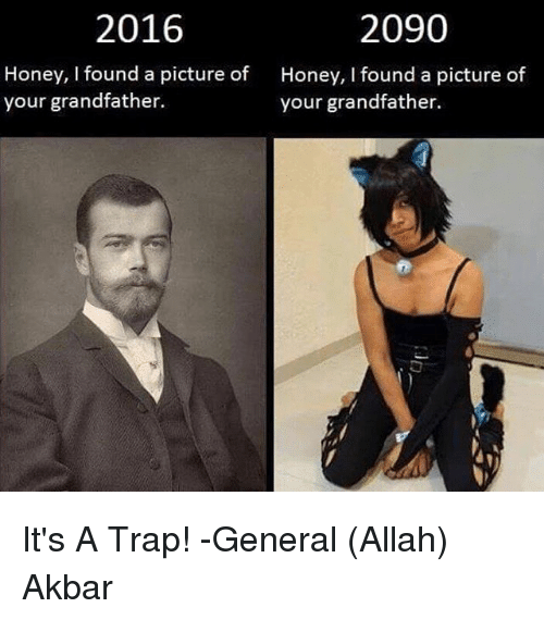Trap, It's a Trap, and Dank Memes: 2016  2090  Honey, I found a picture of  your grandfather.  Honey, I found a picture of  your grandfather.