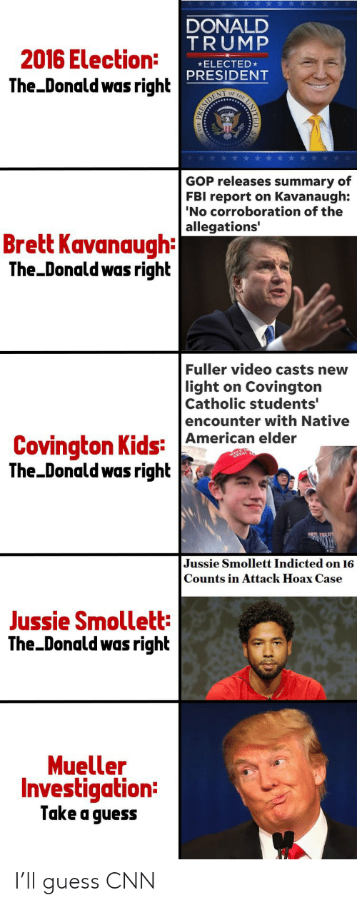 cnn.com, Donald Trump, and Fbi: 2016 Election:  The Donald was right  DONALD  TRUMP  ELECTED*  PRESIDENT  OF T  GOP releases summary of  FBI report on Kavanaugh:  'No corroboration of the  allegations'  Brett Kavanaugh  The Donald was right  Fuller video casts new  light on Covington  Catholic students'  encounter with Native  American elder  Covington Kids: A  The-Donald was right s  Jussie Smollett Indicted on 16  Counts in Attack Hoax Case  Jussie Smollett  The Donald was right  Mueller  Investigation:  Take a guess I'll guess CNN