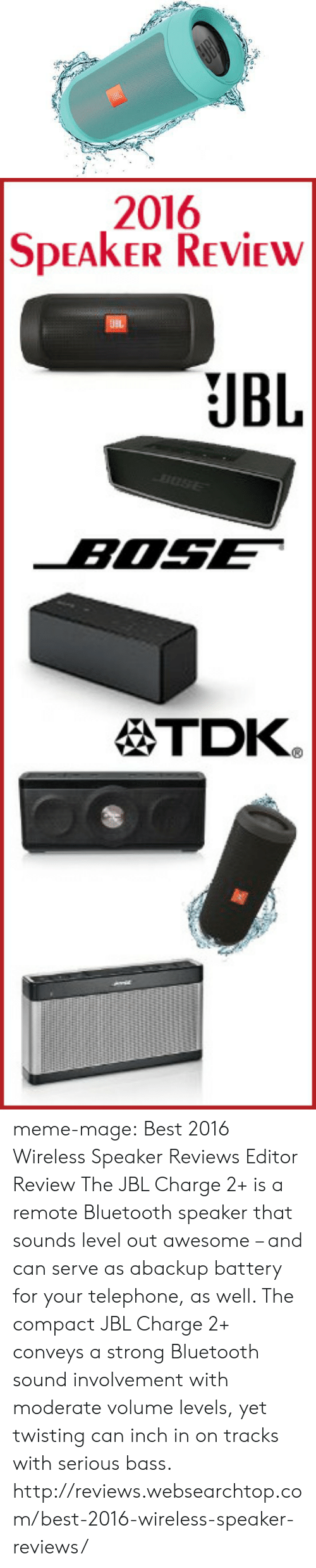 Amazon, Bluetooth, and Meme: 2016  SPEAKER REVİE  JBL  TDK. meme-mage:    Best 2016 Wireless Speaker Reviews   Editor Review The JBL Charge 2+ is a remote Bluetooth speaker that sounds level out awesome – and can serve as abackup battery for your telephone, as well. The compact JBL Charge 2+ conveys a strong Bluetooth sound involvement with moderate volume levels, yet twisting can inch in on tracks with serious bass. http://reviews.websearchtop.com/best-2016-wireless-speaker-reviews/
