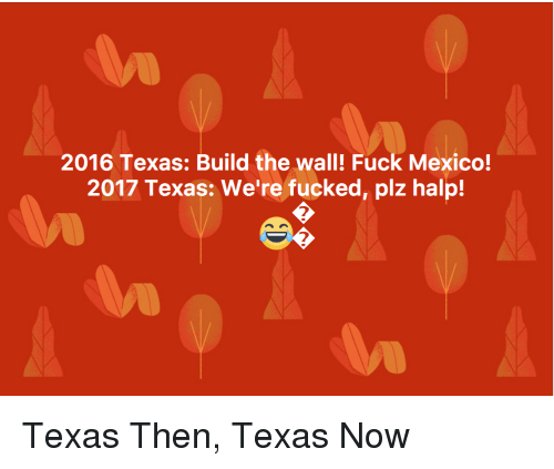 Politics, Fuck, and Mexico: 2016 Texas: Build the wall! Fuck Mexico!  2017 Texas: We're fucked, plz halp!