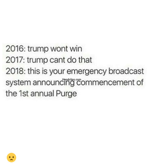 Funny, Trump, and Announcement: 2016: trump wont win  2017: trump cant do that  2018: this is your emergency broadcast  system announcing Commencement of  the 1st annual Purge 😦