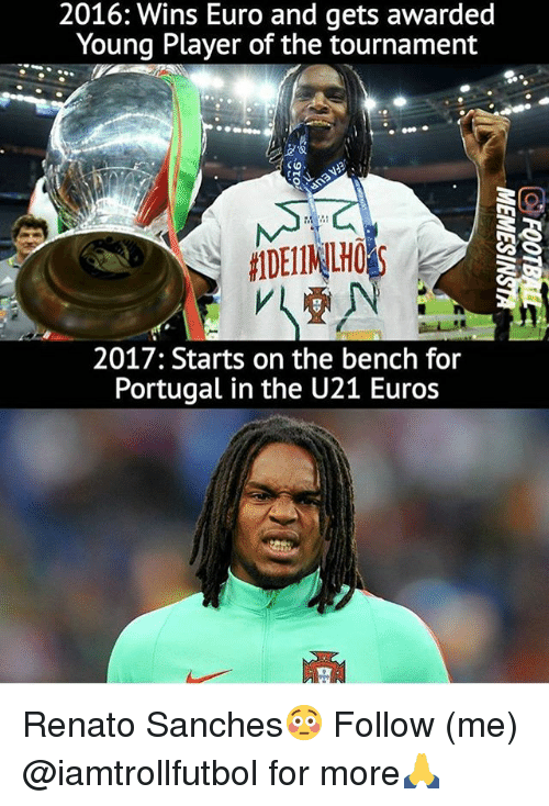 Memes, Euro, and Portugal: 2016: Wins Euro and gets awarded  Young Player of the tournament  2017: Starts on the bench for  Portugal in the U21 Euros Renato Sanches😳 Follow (me) @iamtrollfutbol for more🙏