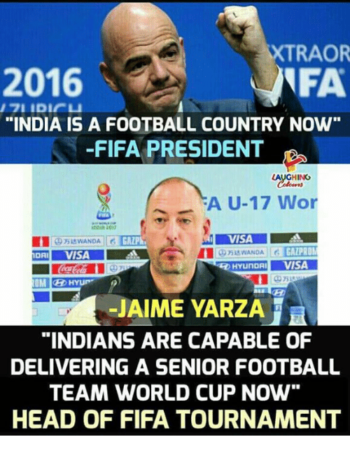 "Fifa, Football, and Head: 2016  XTRAOR  FA  ""INDIA IS A FOOTBALL COUNTRY NOW  -FIFA PRESIDENT  LAUGHING  -""A U-17 Wor  2017  VISA  025达WANDA 11  HYUNDAIVISA  -JAIME YARZA  ""INDIANS ARE CAPABLE OF  DELIVERING A SENIOR FOOTBALL  TEAM WORLD CUP NOw""  HEAD OF FIFA TOURNAMENT"