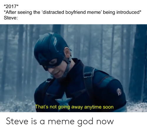 God, Meme, and Soon...: *2017*  *After seeing the 'distracted boyfriend meme' being introduced*  Steve:  That's not going away anytime soon  AY Steve is a meme god now