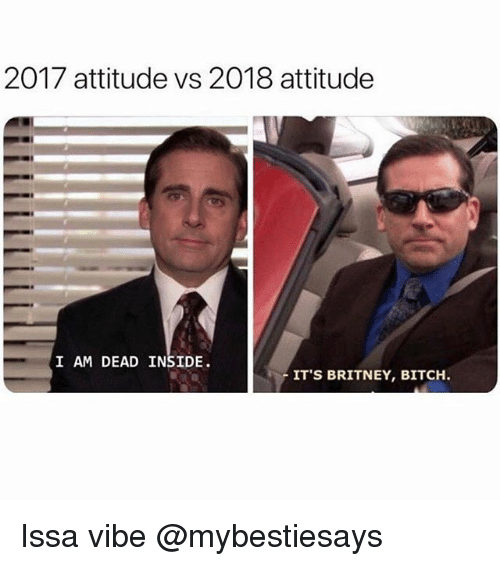 Bitch, Girl Memes, and Attitude: 2017 attitude vs 2018 attitude  I AM DEAD INSIDE.  IT'S BRITNEY, BITCH Issa vibe @mybestiesays