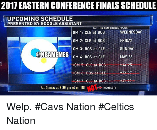 Cavs, Finals, and Friday: 2017 EASTERN CONFERENCE FINALS SCHEDULE  UPCOMING SCHEDULE  PRESENTED BY GOOGLE ASSISTANT  EASTERN CONFERENCE FINALS  WEDNESDAY  GM 1: CLE at BOS  FRIDAY  GM 2: CLE at BOS  SUNDAY  GM 3: BOS at CLE  ONBAMEMES  MAY 23  GM 4: BOS at CLE  MAY 27  GM- 6. ECS at CLE  MAY 22  All Games at 8:30 pm et on TNT  necessary Welp. #Cavs Nation #Celtics Nation
