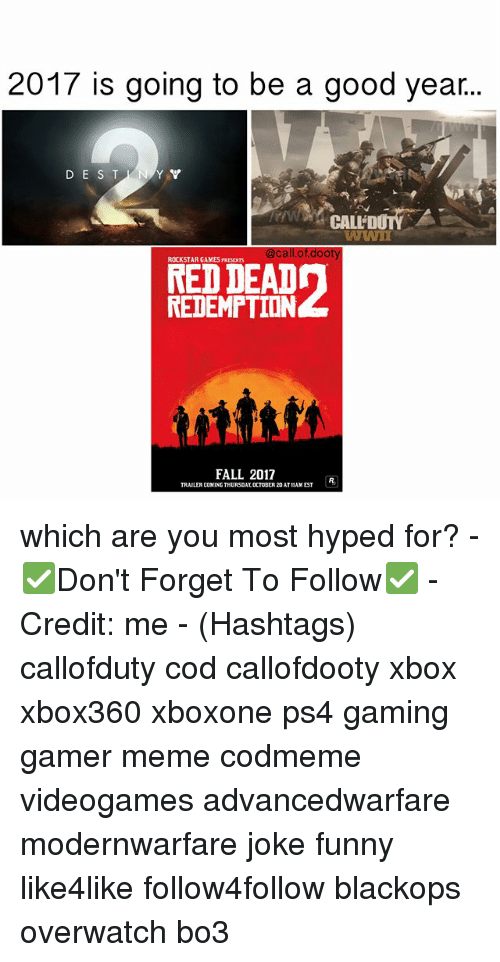 Fall, Funny, and Meme: 2017 is going to be a good year...  D E S T  CALL DUTY  WWI  @call of dooty  ROCKSTAR GAMES PRESENTS  REDEMPTION  FALL 2017  TRAILERCOMING THURSDAY, OCTOBER 20AT11AMEST which are you most hyped for? - ✅Don't Forget To Follow✅ - Credit: me - (Hashtags) callofduty cod callofdooty xbox xbox360 xboxone ps4 gaming gamer meme codmeme videogames advancedwarfare modernwarfare joke funny like4like follow4follow blackops overwatch bo3