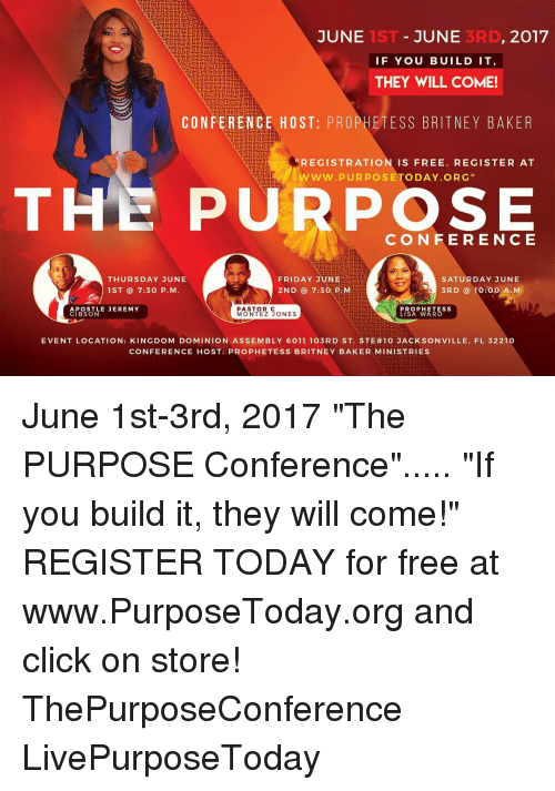 """Click, Friday, and Memes: 2017  JUNE  JUNE  IF YOU BUILD IT  THEY WILL COME!  CONFERENCE HOST: PROPHETESS BRITNEY BAKER  REGISTRATION IS FREE. REGISTER AT  www.pURPOSETODAY ORG  THE PURPOSE  CON FE RE N C E  THURSDAY JUNE  FRIDAY JUNE  SATURDAY JUNE  2ND 7:30 p M  1ST 7:30 P. M  3RD 10:00 A. M  PASTOR C  APOSTLE JEREMY  PROPHET ESS  LISA WARD  GIBSON  MONTEZ JONES  EVENT LOCATION: KINGDOM DOMINION ASSEMBLY 6011 103RD ST. STE#10 JACK SON VILLE, FL 32210  CONFERENCE HOST: PROPHETESS BRITNEY BAKER MINISTRIES June 1st-3rd, 2017 """"The PURPOSE Conference""""..... """"If you build it, they will come!"""" REGISTER TODAY for free at www.PurposeToday.org and click on store! ThePurposeConference LivePurposeToday"""