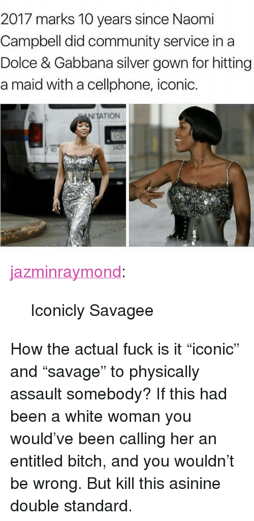 """Bitch, Community, and Tumblr: 2017 marks 10 years since Naomi  Campbell did community service in a  Dolce & Gabbana silver gown for hitting  a maid with a cellphone, iconic.  NITATION <p><a href=""""https://jazminraymond.tumblr.com/post/159016465408/iconicly-savagee"""" class=""""tumblr_blog"""">jazminraymond</a>:</p><blockquote><p>Iconicly Savagee</p></blockquote> <p>How the actual fuck is it """"iconic"""" and """"savage"""" to physically assault somebody? If this had been a white woman you would've been calling her an entitled bitch, and you wouldn't be wrong. But kill this asinine double standard.</p>"""