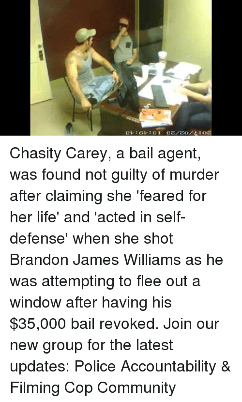 Community, Life, and Memes: 2017/o2/23 13:19:13 Chasity Carey, a bail agent, was found not guilty of murder after claiming she 'feared for her life' and 'acted in self-defense' when she shot Brandon James Williams as he was attempting to flee out a window after having his $35,000 bail revoked. Join our new group for the latest updates: Police Accountability & Filming Cop Community
