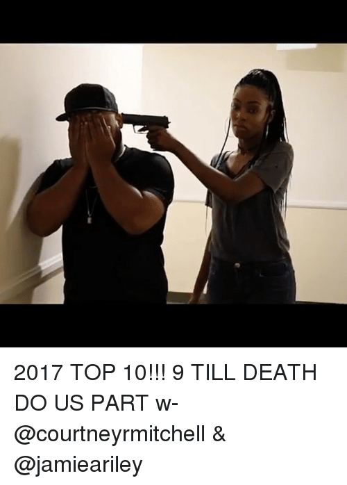 Memes, Death, and 🤖: 2017 TOP 10!!! 9 TILL DEATH DO US PART w- @courtneyrmitchell & @jamieariley