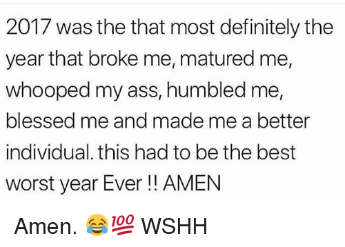 Ass, Blessed, and Definitely: 2017 was the that most definitely the  year that broke me, matured me,  whooped my ass, humbled me,  blessed me and made me a better  individual. this had to be the best  worst year Ever!! AMEN Amen. 😂💯 WSHH