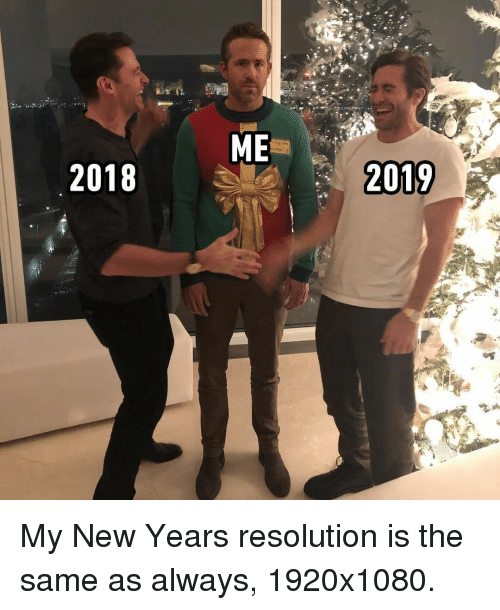 Memes, 🤖, and Resolution: 2018  2019 My New Years resolution is the same as always, 1920x1080.