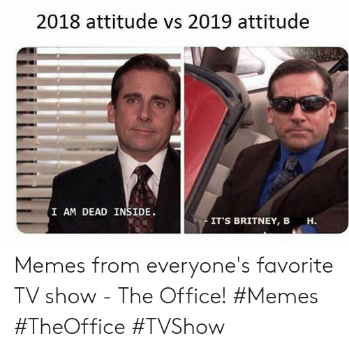 Memes, The Office, and Office: 2018 attitude vs 2019 attitude  I AM DEAD INSIDE  IT'S BRITNEY, B  н. Memes from everyone's favorite TV show - The Office! #Memes #TheOffice #TVShow