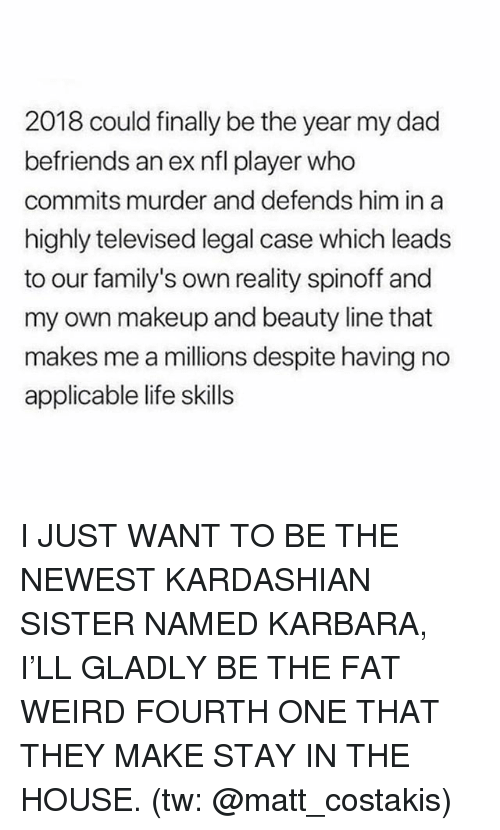 Dad, Life, and Makeup: 2018 could finally be the year my dad  befriends an ex nfl player who  commits murder and defends him in a  highly televised legal case which leads  to our family's own reality spinoff and  my own makeup and beauty line that  makes me a millions despite having no  applicable life skills I JUST WANT TO BE THE NEWEST KARDASHIAN SISTER NAMED KARBARA, I'LL GLADLY BE THE FAT WEIRD FOURTH ONE THAT THEY MAKE STAY IN THE HOUSE. (tw: @matt_costakis)