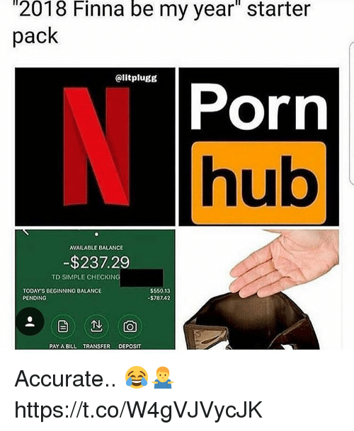 """Porn Hub, Porn, and Starter Pack: 2018  Finna  be  my  year""""  starter  pack  @litplugg  Porn  hub  AVAILABLE BALANCE  -$237.29  TD SIMPLE CHECKING  TODAY'S BEGINNING BALANCE  PENDING  $550,13  $787.42  PAY A BIL TRANSFER DEPOSIT Accurate.. 😂🤷♂️ https://t.co/W4gVJVycJK"""