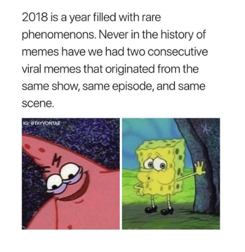 Memes, History, and Never: 2018 is a year filled with rare  phenomenons. Never in the history of  memes have we had two consecutive  viral memes that originated from the  same show, same episode, and same  scene  IG: OTAYVONTAE