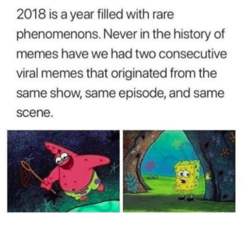 Memes, History, and Never: 2018 is a year filled with rare  phenomenons. Never in the history of  memes have we had two consecutive  viral memes that originated from the  same show,same episode, and same  scene.