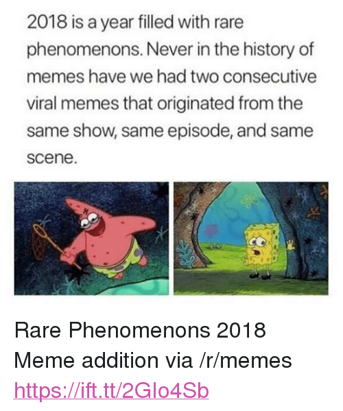 """Meme, Memes, and History: 2018 is a year filled with rare  phenomenons. Never in the history of  memes have we had two consecutive  viral memes that originated from the  same show, same episode, and same  scene. <p>Rare Phenomenons 2018 Meme addition via /r/memes <a href=""""https://ift.tt/2GIo4Sb"""">https://ift.tt/2GIo4Sb</a></p>"""