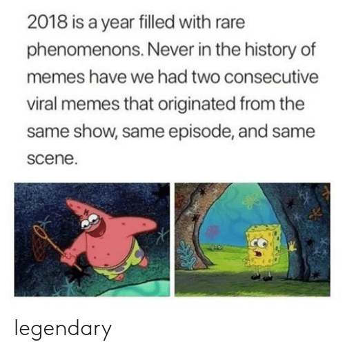 Memes, History, and Never: 2018 is a year filled with rare  phenomenons. Never in the history of  memes have we had two consecutive  viral memes that originated from the  same show, same episode, and same  scene. legendary