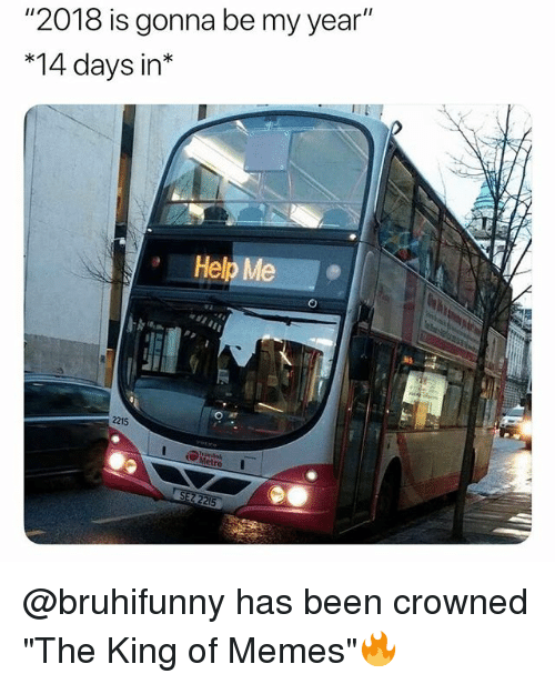 "Memes, Help, and British: ""2018 is gonna be my year""  *14 days in*  Help Me  2215 @bruhifunny has been crowned ""The King of Memes""🔥"