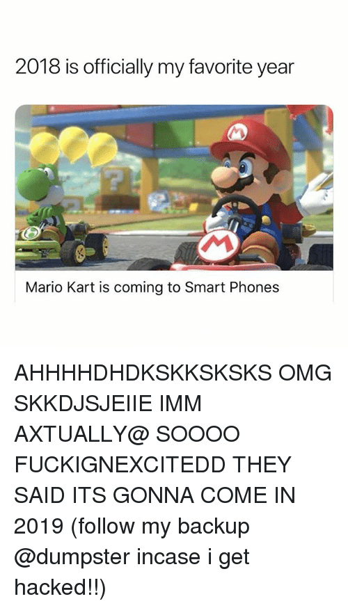 Mario Kart, Omg, and Mario: 2018 is officially my favorite year  Mario Kart is coming to Smart Phones AHHHHDHDKSKKSKSKS OMG SKKDJSJEIIE IMM AXTUALLY@ SOOOO FUCKIGNEXCITEDD THEY SAID ITS GONNA COME IN 2019 (follow my backup @dumpster incase i get hacked!!)