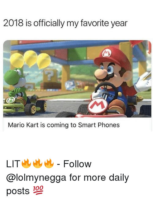 Funny, Lit, and Mario Kart: 2018 is officially my favorite year  Mario Kart is coming to Smart Phones LIT🔥🔥🔥 - Follow @lolmynegga for more daily posts 💯